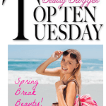 Top 10 Tuesday: Spring Break Beauty!