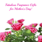 Fabulous Fragrances for Mother's Day Gifts!